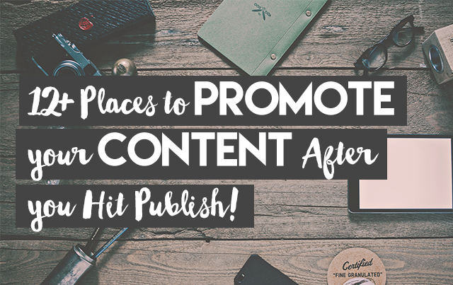 Here are the 12+ places to promote your content AFTER you hit publish.